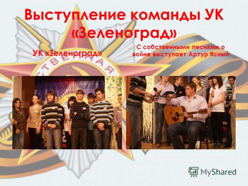 Выступление команды УК «Зеленоград» УК «Зеленоград» С собственными песнями о войне выступает Артур Ясный