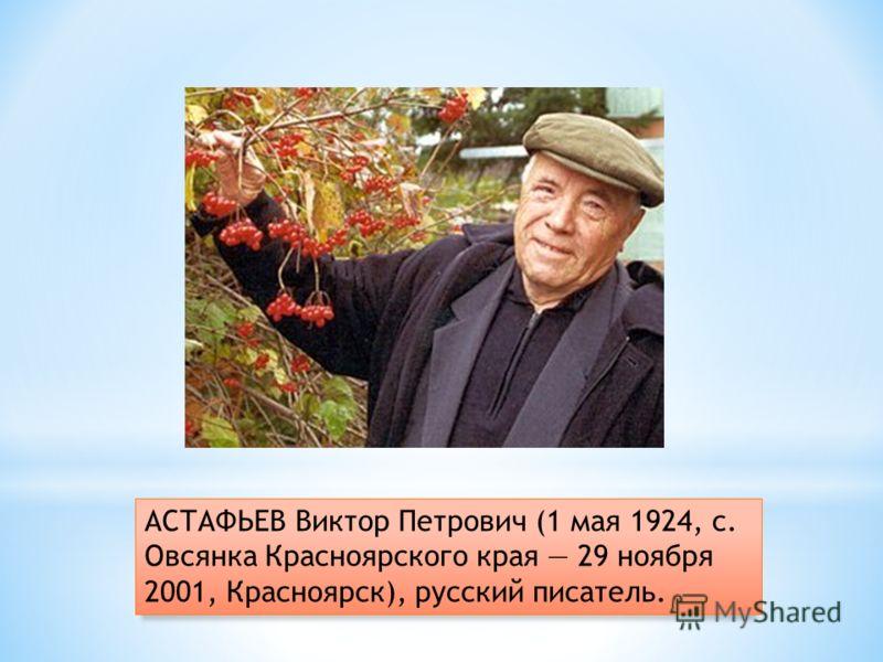АСТАФЬЕВ Виктор Петрович (1 мая 1924, с. Овсянка Красноярского края 29 ноября 2001, Красноярск), русский писатель.