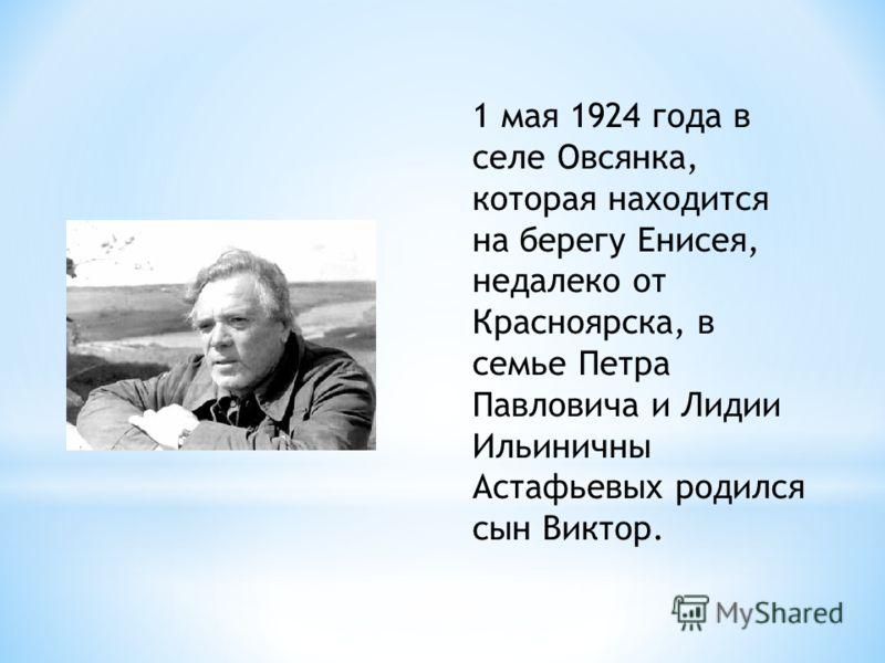 1 мая 1924 года в селе Овсянка, которая находится на берегу Енисея, недалеко от Красноярска, в семье Петра Павловича и Лидии Ильиничны Астафьевых родился сын Виктор.