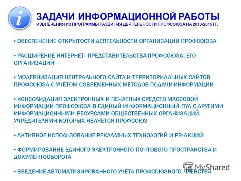 ЗАДАЧИ ИНФОРМАЦИОННОЙ РАБОТЫ ИЗВЛЕЧЕНИЯ ИЗ ПРОГРАММЫ РАЗВИТИЯ ДЕЯТЕЛЬНОСТИ ПРОФСОЮЗА НА 2010-2015 ГГ. ИНФОРМАЦИОННАЯ РАБОТА В ПРОФСОЮЗЕ ОБЕСПЕЧЕНИЕ ОТКРЫТОСТИ ДЕЯТЕЛЬНОСТИ ОРГАНИЗАЦИЙ ПРОФСОЮЗА РАСШИРЕНИЕ ИНТЕРНЕТ–ПРЕДСТАВИТЕЛЬСТВА ПРОФСОЮЗА, ЕГО ОРГ