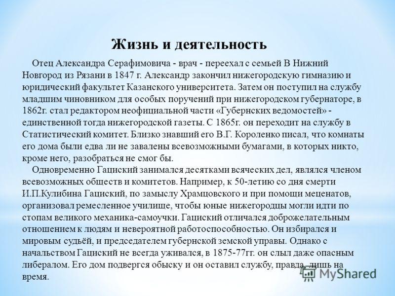 Отец Александра Серафимовича - врач - переехал с семьей В Нижний Новгород из Рязани в 1847 г. Александр закончил нижегородскую гимназию и юридический факультет Казанского университета. Затем он поступил на службу младшим чиновником для особых поручен