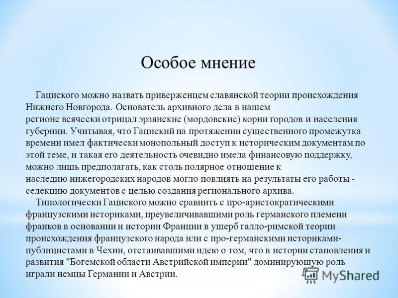 Особое мнение Гациского можно назвать приверженцем славянской теории происхождения Нижнего Новгорода. Основатель архивного дела в нашем регионе всячески отрицал эрзянские (мордовские) корни городов и населения губернии. Учитывая, что Гациский на прот