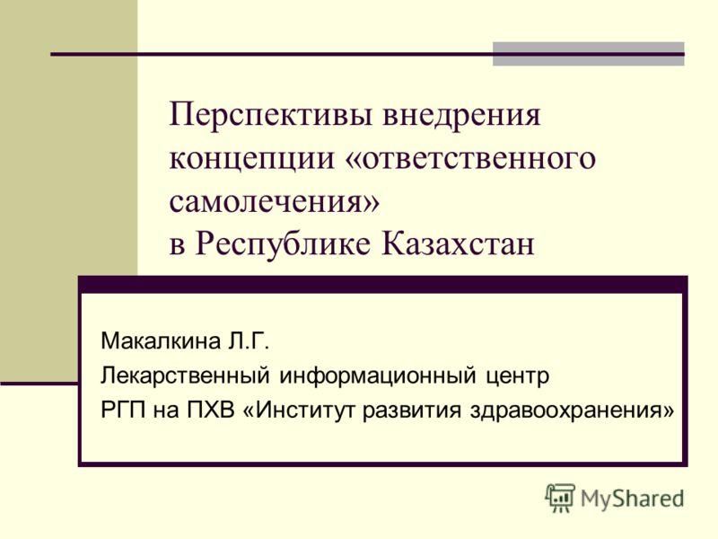 Перспективы внедрения концепции «ответственного самолечения» в Республике Казахстан Макалкина Л.Г. Лекарственный информационный центр РГП на ПХВ «Институт развития здравоохранения»