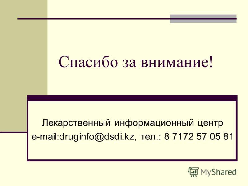 Спасибо за внимание! Лекарственный информационный центр e-mail:druginfo@dsdi.kz, тел.: 8 7172 57 05 81