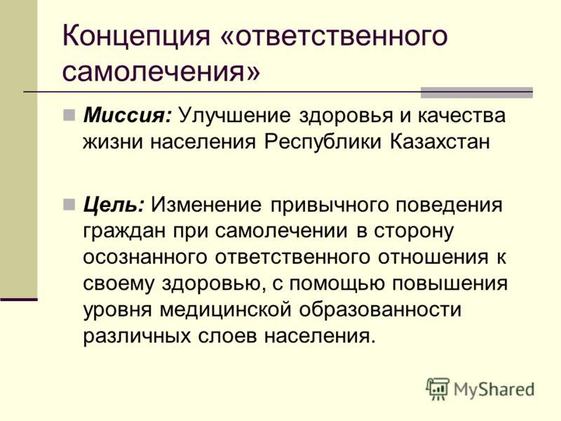 Концепция «ответственного самолечения» Миссия: Улучшение здоровья и качества жизни населения Республики Казахстан Цель: Изменение привычного поведения граждан при самолечении в сторону осознанного ответственного отношения к своему здоровью, с помощью