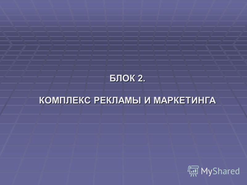 БЛОК 2. КОМПЛЕКС РЕКЛАМЫ И МАРКЕТИНГА