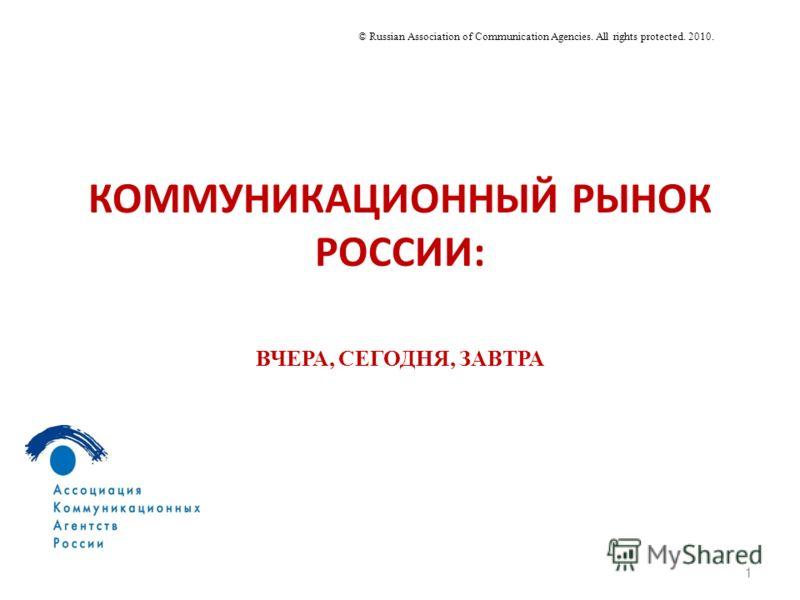 КОММУНИКАЦИОННЫЙ РЫНОК РОССИИ: 1 © Russian Association of Communication Agencies. All rights protected. 2010. ВЧЕРА, СЕГОДНЯ, ЗАВТРА