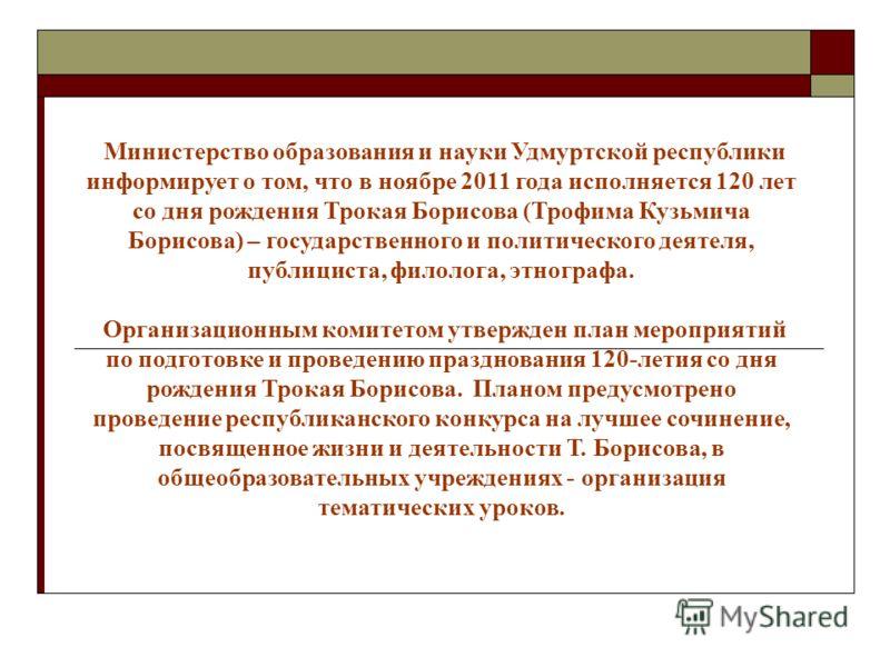 Министерство образования и науки Удмуртской республики информирует о том, что в ноябре 2011 года исполняется 120 лет со дня рождения Трокая Борисова (Трофима Кузьмича Борисова) – государственного и политического деятеля, публициста, филолога, этногра