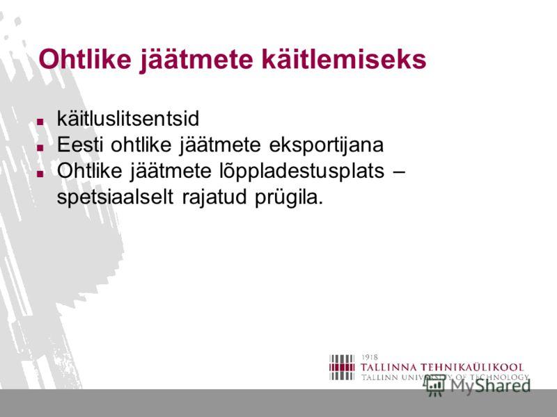 Ohtlike jäätmete käitlemiseks käitluslitsentsid Eesti ohtlike jäätmete eksportijana Ohtlike jäätmete lõppladestusplats – spetsiaalselt rajatud prügila.