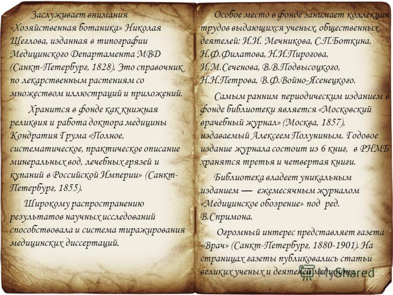 Заслуживает внимания «Хозяйственная ботаника» Николая Щеглова, изданная в типографии Медицинского Департамента МВД (Санкт-Петербург, 1828). Это справочник по лекарственным растениям со множеством иллюстраций и приложений. Хранится в фонде как книжная