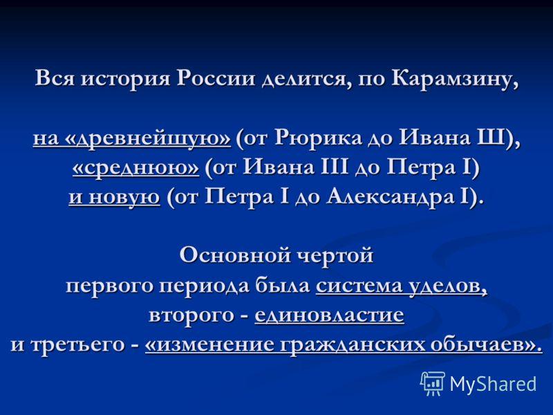 Вся история России делится, по Карамзину, на «древнейшую» (от Рюрика до Ивана Ш), «среднюю» (от Ивана III до Петра I) и новую (от Петра I до Александра I). Основной чертой первого периода была система уделов, второго - единовластие и третьего - «изме