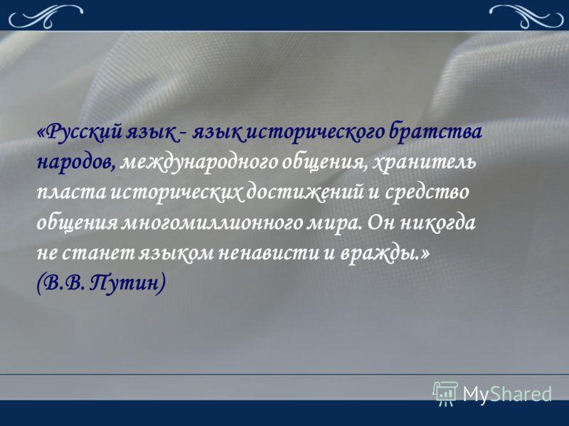 «Русский язык - язык исторического братства народов, международного общения, хранитель пласта исторических достижений и средство общения многомиллионного мира. Он никогда не станет языком ненависти и вражды.» (В.В. Путин)