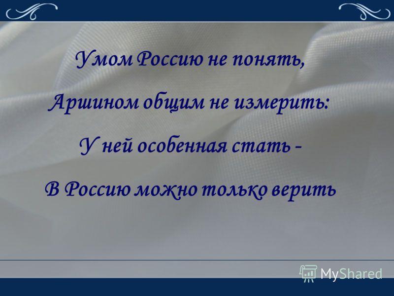 Умом Россию не понять, Аршином общим не измерить: У ней особенная стать - В Россию можно только верить