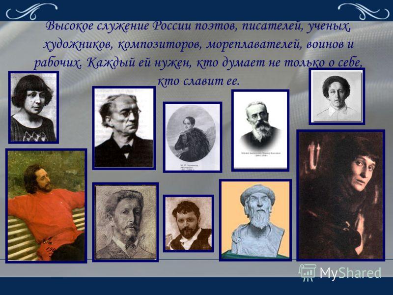 Высокое служение России поэтов, писателей, ученых, художников, композиторов, мореплавателей, воинов и рабочих. Каждый ей нужен, кто думает не только о себе, кто славит ее.