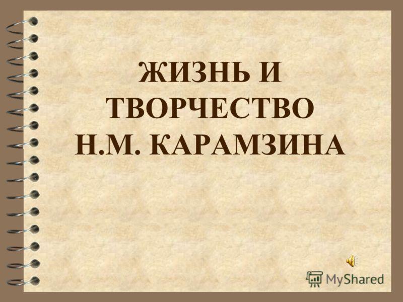 ЖИЗНЬ И ТВОРЧЕСТВО Н.М. КАРАМЗИНА