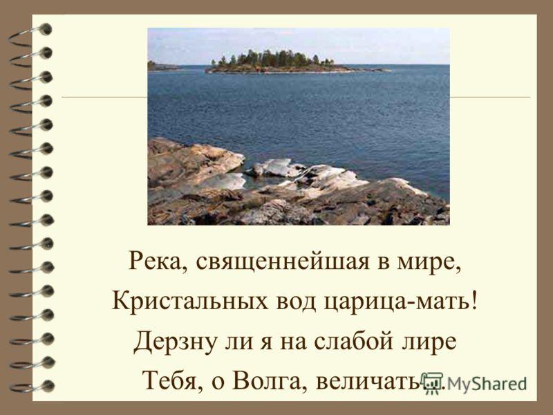 Река, священнейшая в мире, Кристальных вод царица-мать! Дерзну ли я на слабой лире Тебя, о Волга, величать…