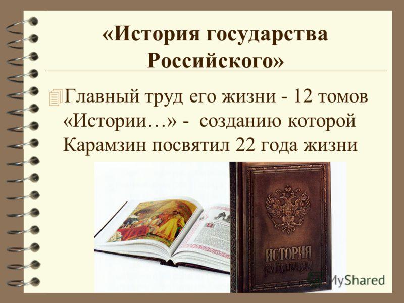 «История государства Российского» 4 Главный труд его жизни - 12 томов «Истории…» - созданию которой Карамзин посвятил 22 года жизни