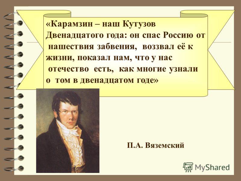«Карамзин – наш Кутузов Двенадцатого года: он спас Россию от нашествия забвения, воззвал её к жизни, показал нам, что у нас отечество есть, как многие узнали о том в двенадцатом годе» П.А. Вяземский