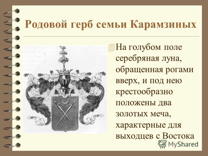 Родовой герб семьи Карамзиных 4 На голубом поле серебряная луна, обращенная рогами вверх, и под нею крестообразно положены два золотых меча, характерные для выходцев с Востока