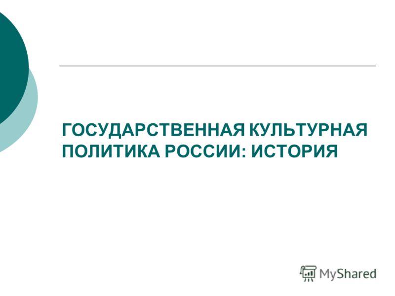 ГОСУДАРСТВЕННАЯ КУЛЬТУРНАЯ ПОЛИТИКА РОССИИ: ИСТОРИЯ