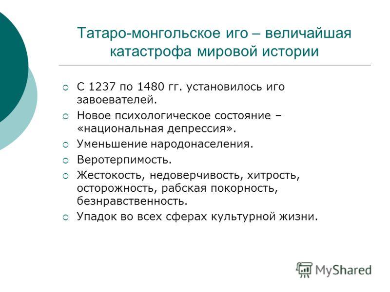 Татаро-монгольское иго – величайшая катастрофа мировой истории С 1237 по 1480 гг. установилось иго завоевателей. Новое психологическое состояние – «национальная депрессия». Уменьшение народонаселения. Веротерпимость. Жестокость, недоверчивость, хитро