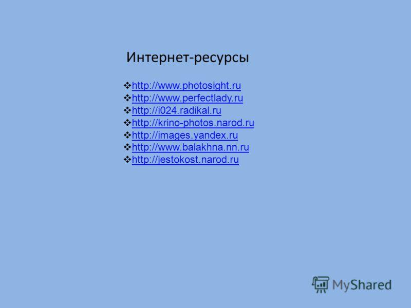 Интернет-ресурсы http://www.photosight.ru http://www.perfectlady.ru http://i024.radikal.ru http://krino-photos.narod.ru http://images.yandex.ru http://www.balakhna.nn.ru http://www.balakhna.nn.ru http://jestokost.narod.ru http://jestokost.narod.ru