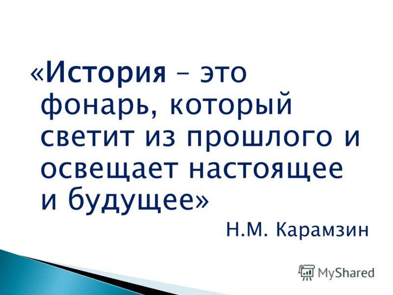 «История – это фонарь, который светит из прошлого и освещает настоящее и будущее» Н.М. Карамзин
