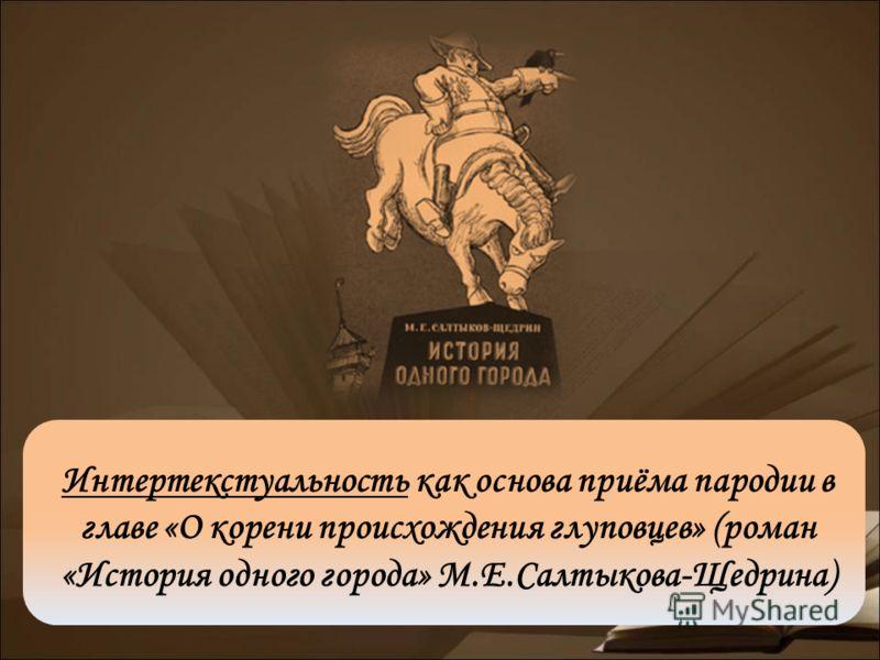 Интертекстуальность как основа приёма пародии в главе «О корени происхождения глуповцев» (роман «История одного города» М.Е.Салтыкова-Щедрина)