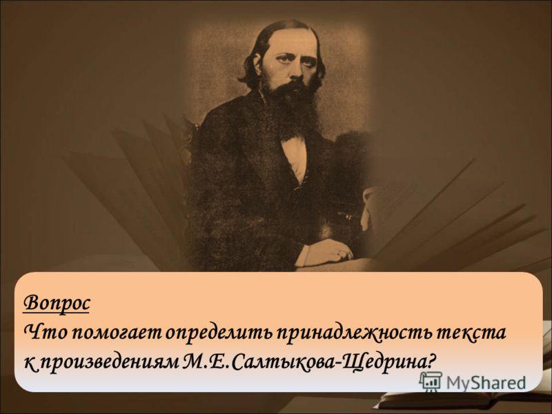 Вопрос Что помогает определить принадлежность текста к произведениям М.Е.Салтыкова-Щедрина?
