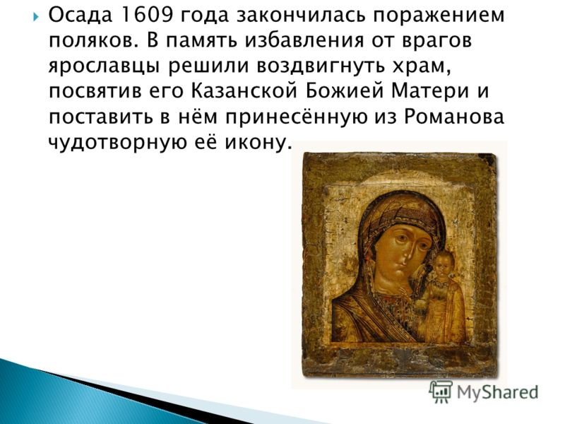 Осада 1609 года закончилась поражением поляков. В память избавления от врагов ярославцы решили воздвигнуть храм, посвятив его Казанской Божией Матери и поставить в нём принесённую из Романова чудотворную её икону.