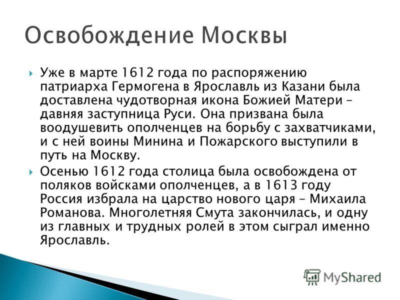 Уже в марте 1612 года по распоряжению патриарха Гермогена в Ярославль из Казани была доставлена чудотворная икона Божией Матери – давняя заступница Руси. Она призвана была воодушевить ополченцев на борьбу с захватчиками, и с ней воины Минина и Пожарс