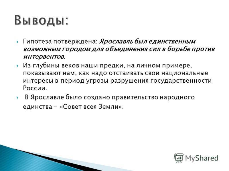 Гипотеза потверждена: Ярославль был единственным возможным городом для объединения сил в борьбе против интервентов. Из глубины веков наши предки, на личном примере, показывают нам, как надо отстаивать свои национальные интересы в период угрозы разруш