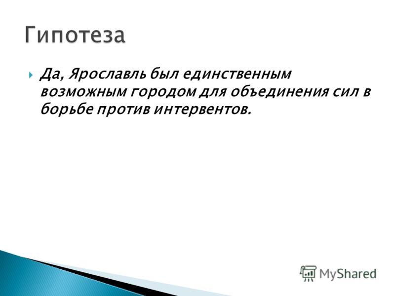 Да, Ярославль был единственным возможным городом для объединения сил в борьбе против интервентов.