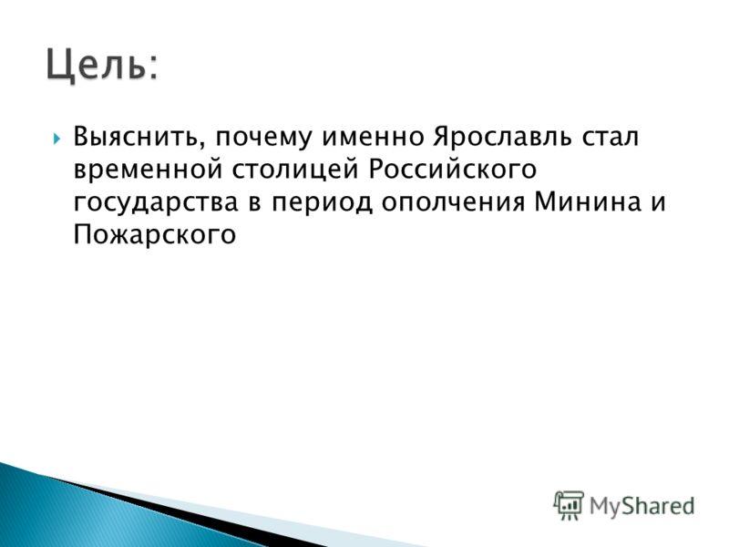 Выяснить, почему именно Ярославль стал временной столицей Российского государства в период ополчения Минина и Пожарского