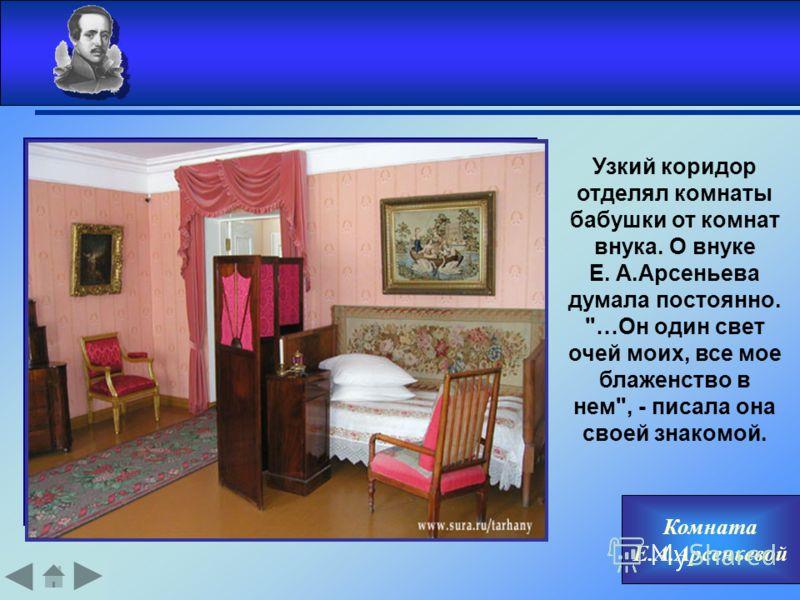Комната Е.А.Арсеньевой Узкий коридор отделял комнаты бабушки от комнат внука. О внуке Е. А.Арсеньева думала постоянно. …Он один свет очей моих, все мое блаженство в нем, - писала она своей знакомой.