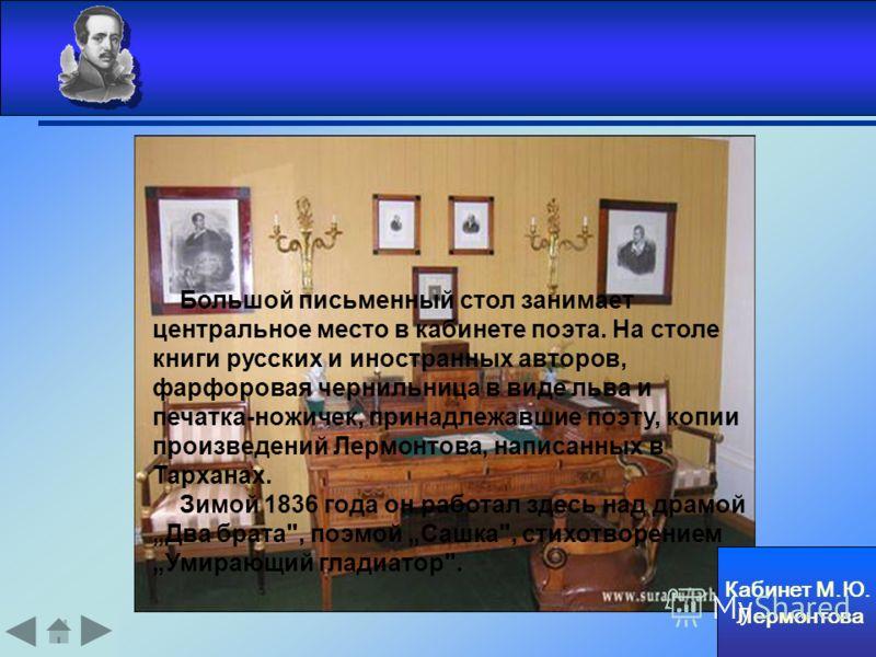 Кабинет М.Ю. Лермонтова Большой письменный стол занимает центральное место в кабинете поэта. На столе книги русских и иностранных авторов, фарфоровая чернильница в виде льва и печатка-ножичек, принадлежавшие поэту, копии произведений Лермонтова, напи