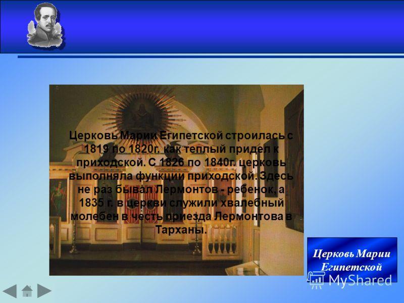 Церковь Марии Египетской Церковь Марии Eгипетской строилась с 1819 по 1820г. как теплый придел к приходской. С 1826 по 1840г. церковь выполняла функции приходской. Здесь не раз бывал Лермонтов - ребенок, а 1835 г. в церкви служили хвалебный молебен в
