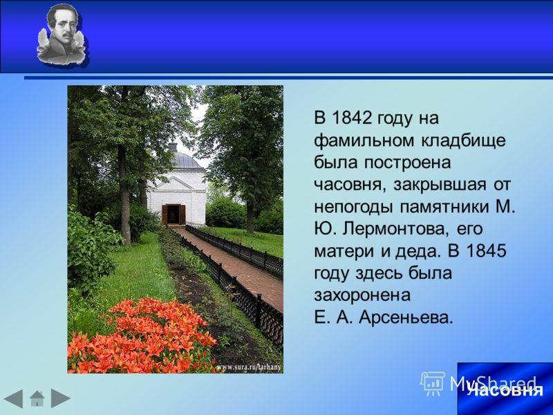 Часовня В 1842 году на фамильном кладбище была построена часовня, закрывшая от непогоды памятники М. Ю. Лермонтова, его матери и деда. В 1845 году здесь была захоронена Е. А. Арсеньева.