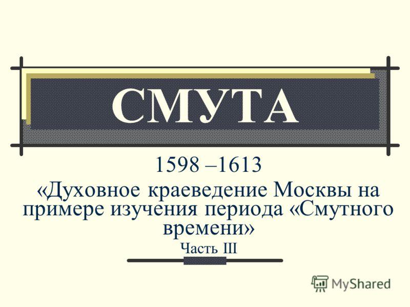 СМУТА 1598 –1613 «Духовное краеведение Москвы на примере изучения периода «Смутного времени» Часть III