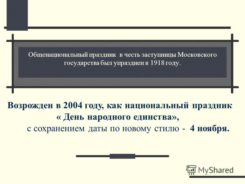 Общенациональный праздник в честь заступницы Московского государства был упразднен в 1918 году. Возрожден в 2004 году, как национальный праздник « День народного единства», с сохранением даты по новому стилю - 4 ноября.