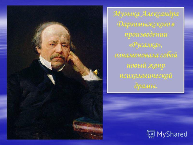 Музыка Александра Даргомыжского в произведении «Русалка», ознаменовала собой новый жанр психологической драмы.