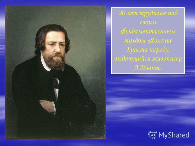 20 лет трудился над своим фундаментальным трудом «Явление Христа народу, выдающийся живописец А.Иванов.