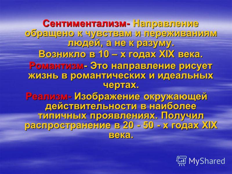 Сентиментализм- Направление обращено к чувствам и переживаниям людей, а не к разуму. Сентиментализм- Направление обращено к чувствам и переживаниям людей, а не к разуму. Возникло в 10 – х годах XIX века. Возникло в 10 – х годах XIX века. Романтизм- Э