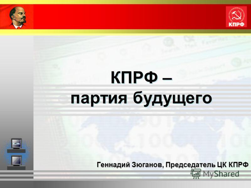 КПРФ – партия будущего Геннадий Зюганов, Председатель ЦК КПРФ