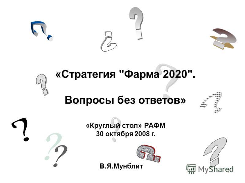 1 «Стратегия Фарма 2020. Вопросы без ответов» В.Я.Мунблит «Круглый стол» РАФМ 30 октября 2008 г.