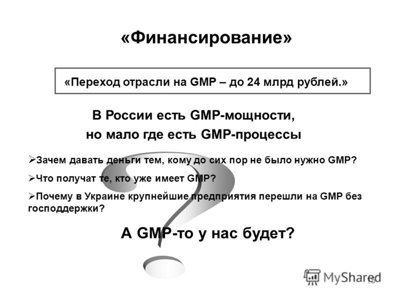 15 «Финансирование» «Переход отрасли на GMP – до 24 млрд рублей.» В России есть GMP-мощности, но мало где есть GMP-процессы Зачем давать деньги тем, кому до сих пор не было нужно GMP? Что получат те, кто уже имеет GMP? Почему в Украине крупнейшие пре