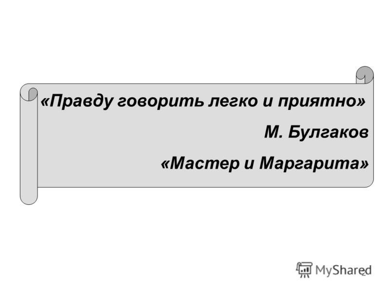 2 «Правду говорить легко и приятно» М. Булгаков «Мастер и Маргарита»