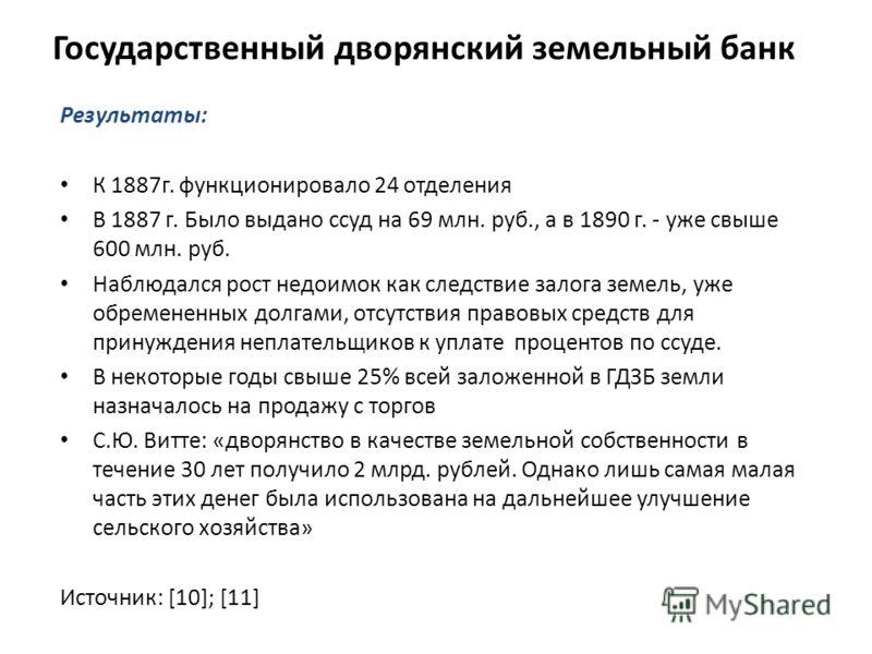 Результаты: К 1887г. функционировало 24 отделения В 1887 г. Было выдано ссуд на 69 млн. руб., а в 1890 г. - уже свыше 600 млн. руб. Наблюдался рост недоимок как следствие залога земель, уже обремененных долгами, отсутствия правовых средств для принуж