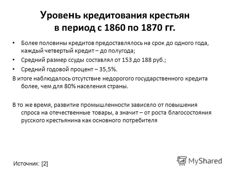 У рове нь кредитования крестьян в период с 1860 по 1870 гг. Более половины кредитов предоставлялось на срок до одного года, каждый четвертый кредит – до полугода; Средний размер ссуды составлял от 153 до 188 руб.; Средний годовой процент – 35,5%. В и
