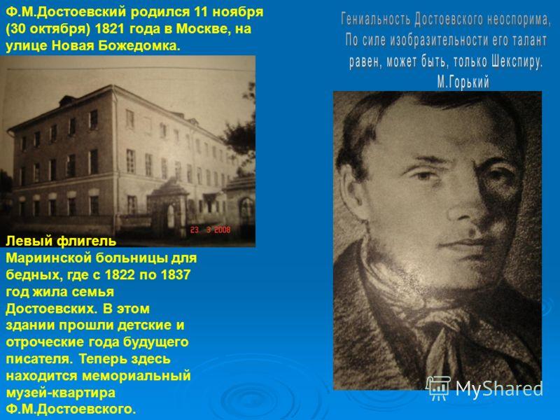 Ф.М.Достоевский родился 11 ноября (30 октября) 1821 года в Москве, на улице Новая Божедомка. Левый флигель Мариинской больницы для бедных, где с 1822 по 1837 год жила семья Достоевских. В этом здании прошли детские и отроческие года будущего писателя